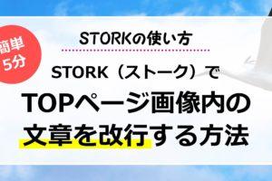 STORK(ストーク)でTOPページ画像内の文章を改行する方法【STORKの使い方】